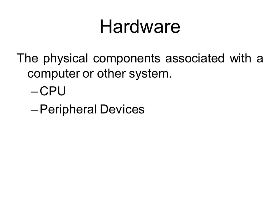 Hardware The physical components associated with a computer or other system. CPU Peripheral Devices