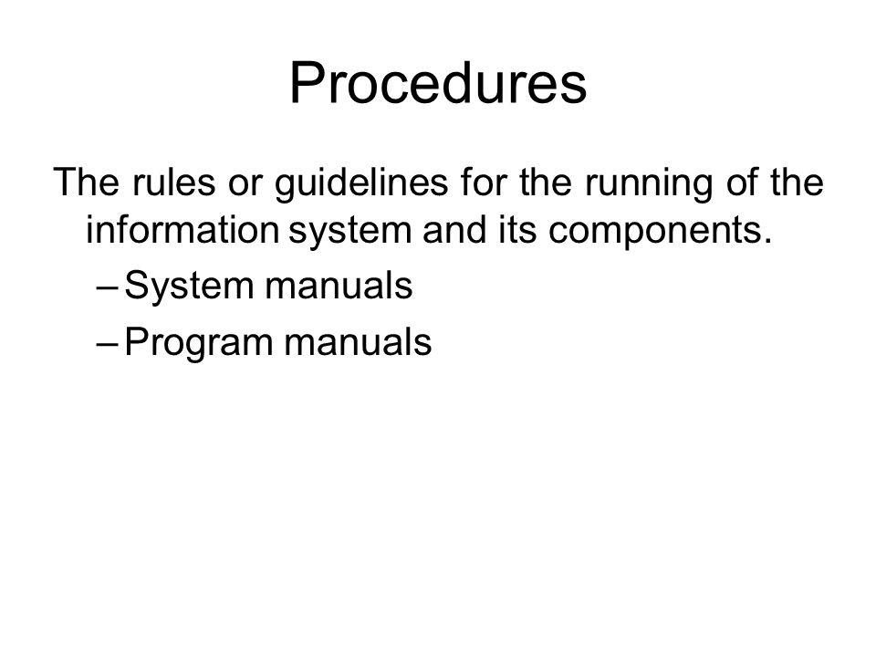 Procedures The rules or guidelines for the running of the information system and its components. System manuals.