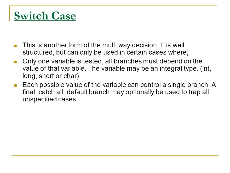 Switch Case This is another form of the multi way decision. It is well structured, but can only be used in certain cases where;