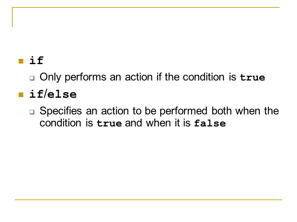 if if/else Only performs an action if the condition is true