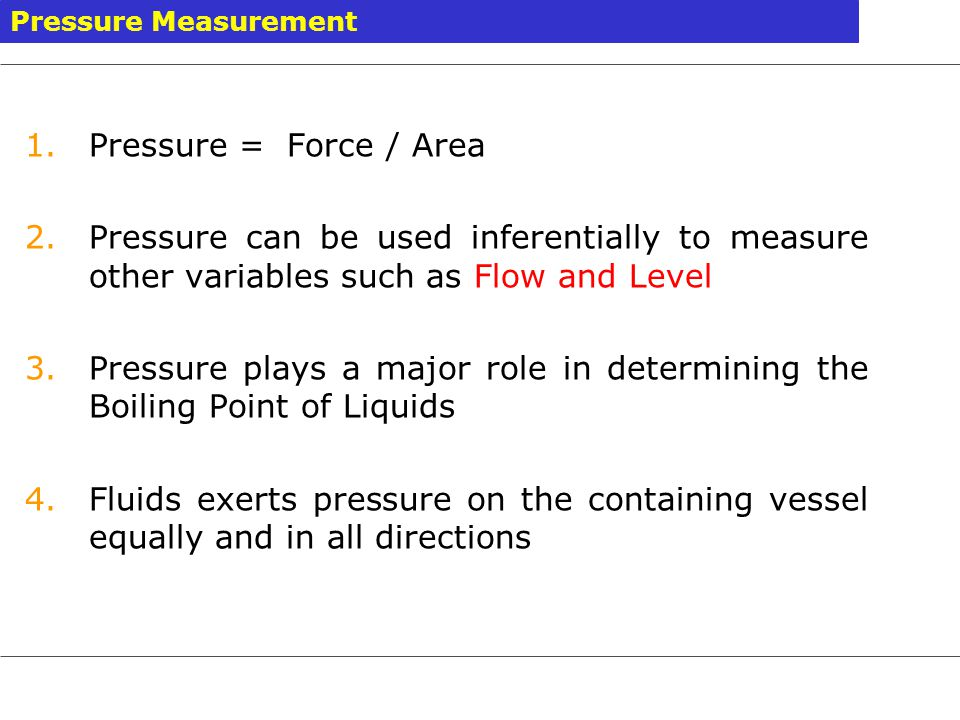 Pressure Measurement Pressure = Force / Area. Pressure can be used inferentially to measure other variables such as Flow and Level.