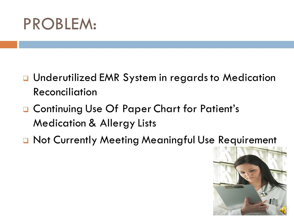 PROBLEM: Underutilized EMR System in regards to Medication Reconciliation. Continuing Use Of Paper Chart for Patient's Medication & Allergy Lists.