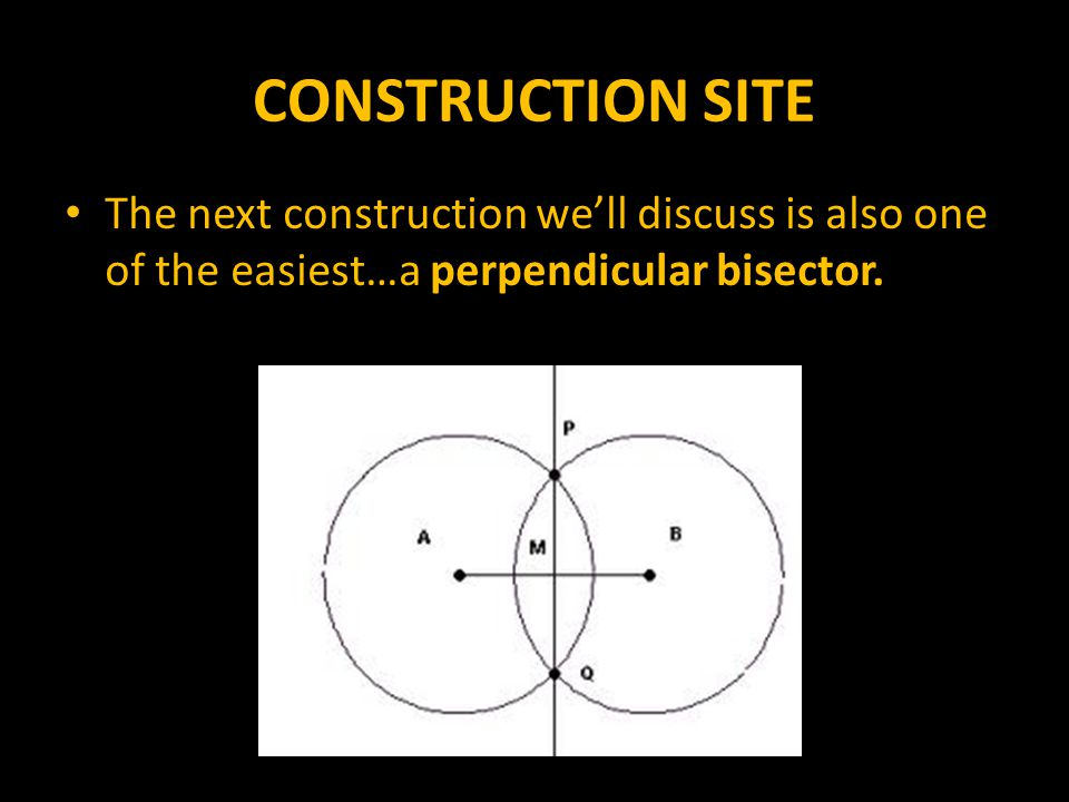 CONSTRUCTION SITE The next construction we'll discuss is also one of the easiest…a perpendicular bisector.