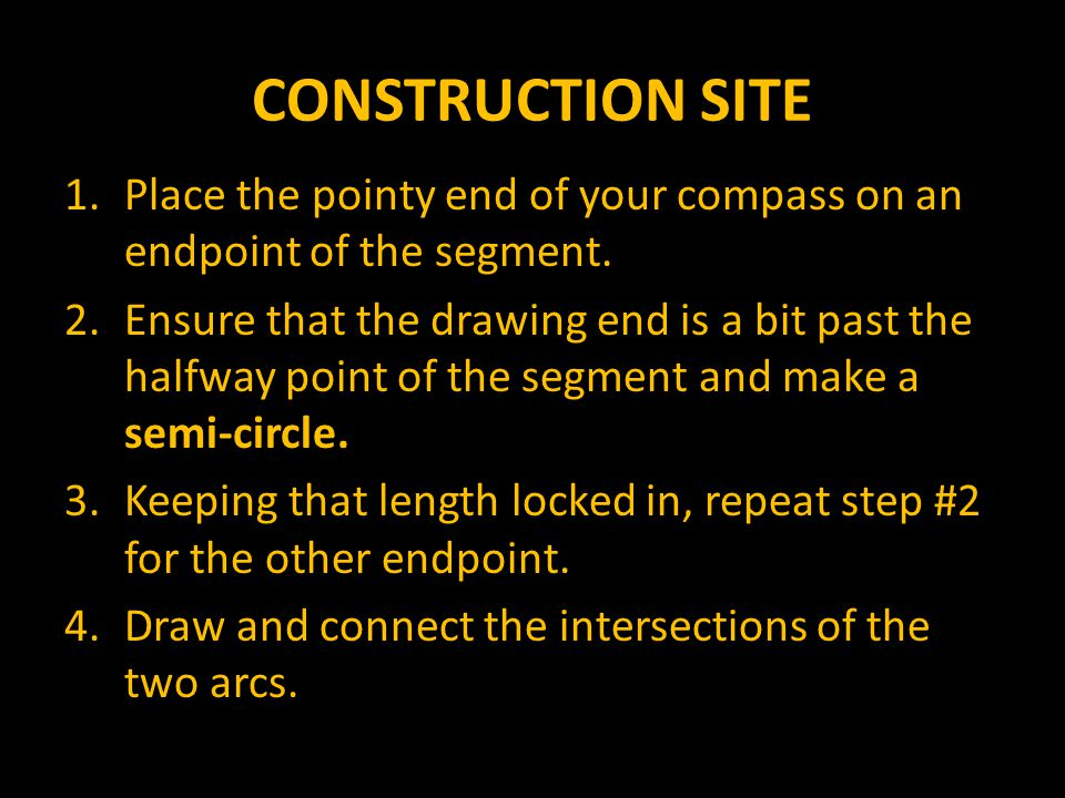 CONSTRUCTION SITE Place the pointy end of your compass on an endpoint of the segment.