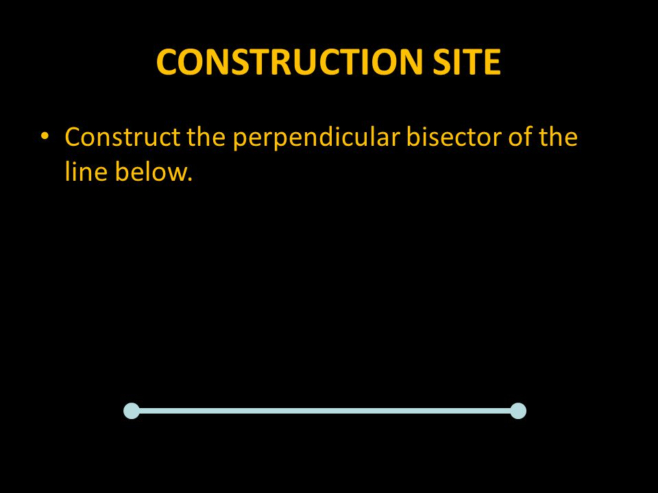 CONSTRUCTION SITE Construct the perpendicular bisector of the line below.