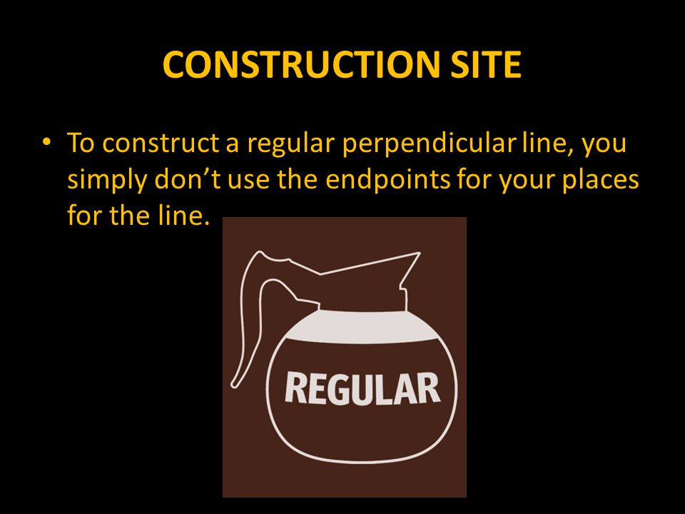 CONSTRUCTION SITE To construct a regular perpendicular line, you simply don't use the endpoints for your places for the line.