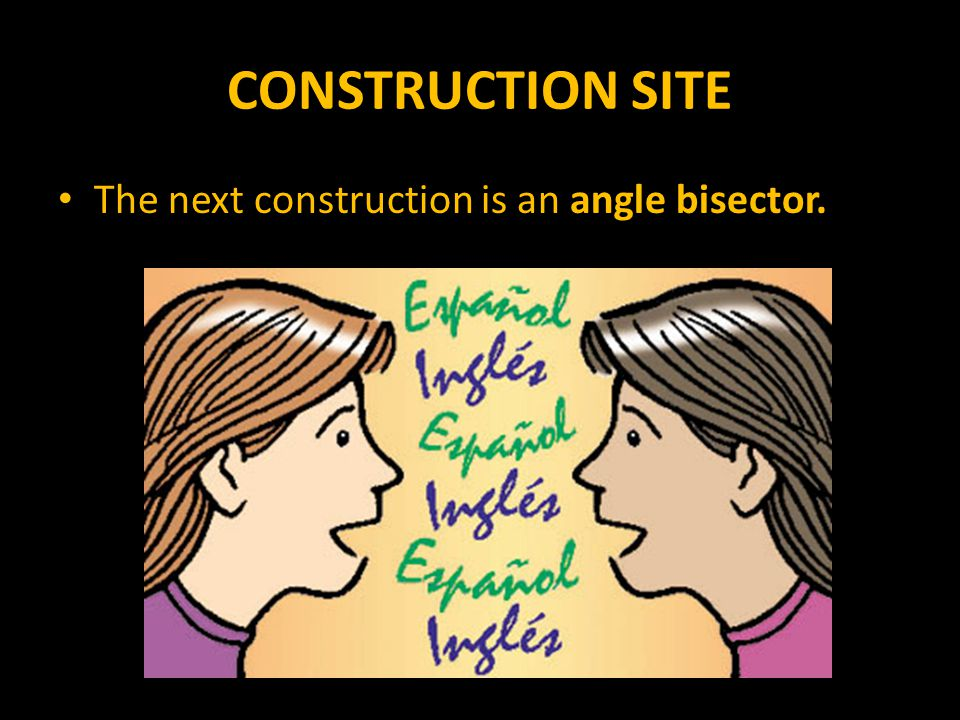 CONSTRUCTION SITE The next construction is an angle bisector.