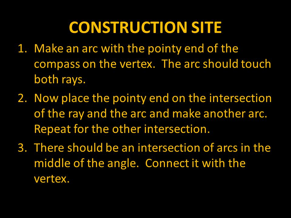 CONSTRUCTION SITE Make an arc with the pointy end of the compass on the vertex. The arc should touch both rays.