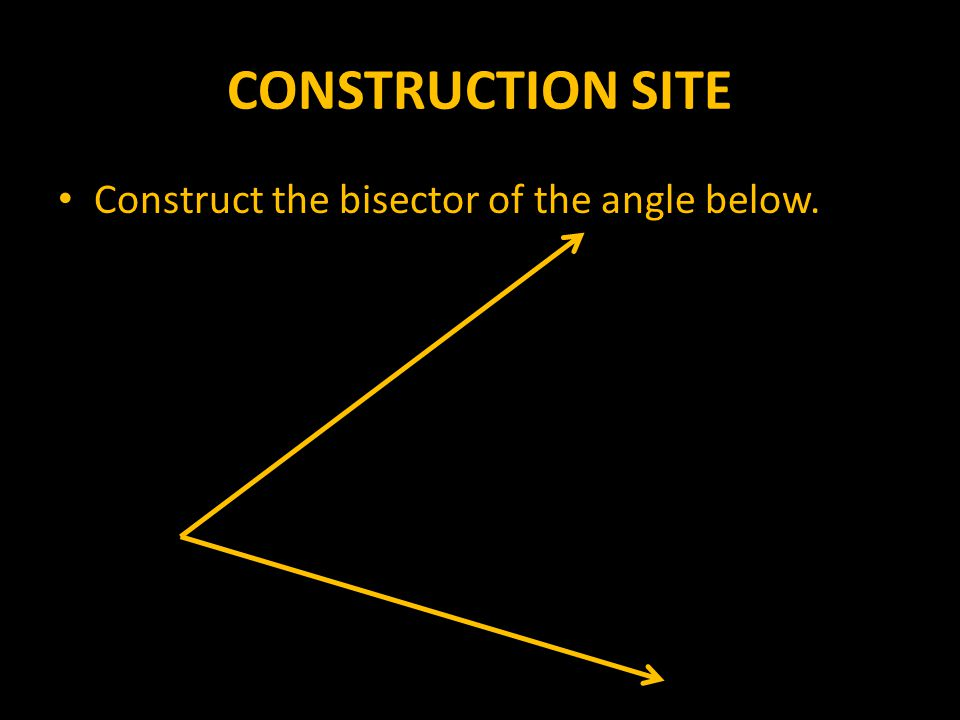 CONSTRUCTION SITE Construct the bisector of the angle below.