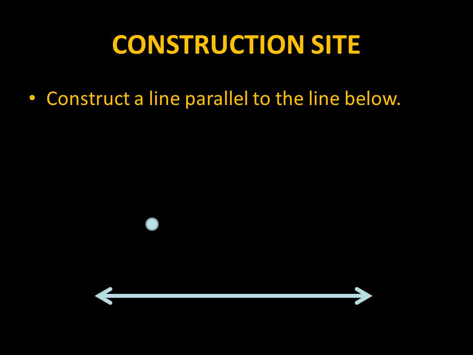 CONSTRUCTION SITE Construct a line parallel to the line below.