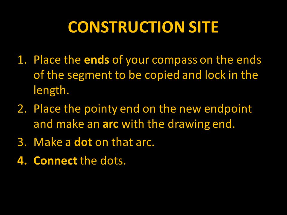 CONSTRUCTION SITE Place the ends of your compass on the ends of the segment to be copied and lock in the length.