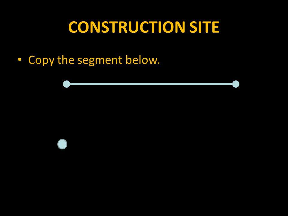 CONSTRUCTION SITE Copy the segment below.