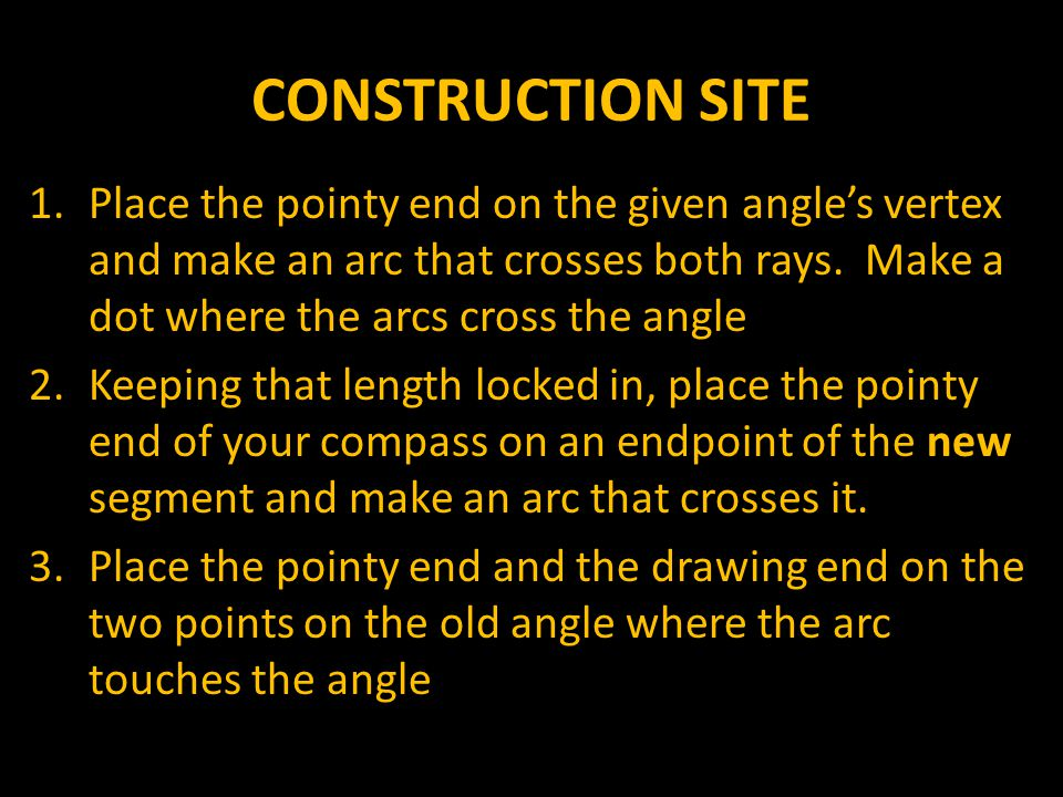 CONSTRUCTION SITE Place the pointy end on the given angle's vertex and make an arc that crosses both rays. Make a dot where the arcs cross the angle.