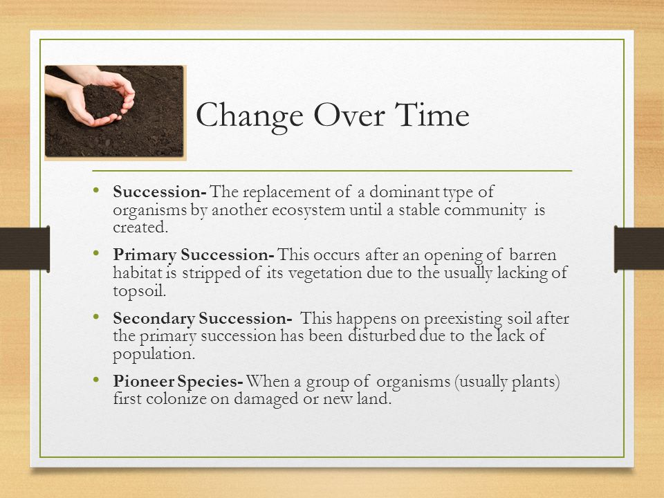 Change Over Time Succession- The replacement of a dominant type of organisms by another ecosystem until a stable community is created.