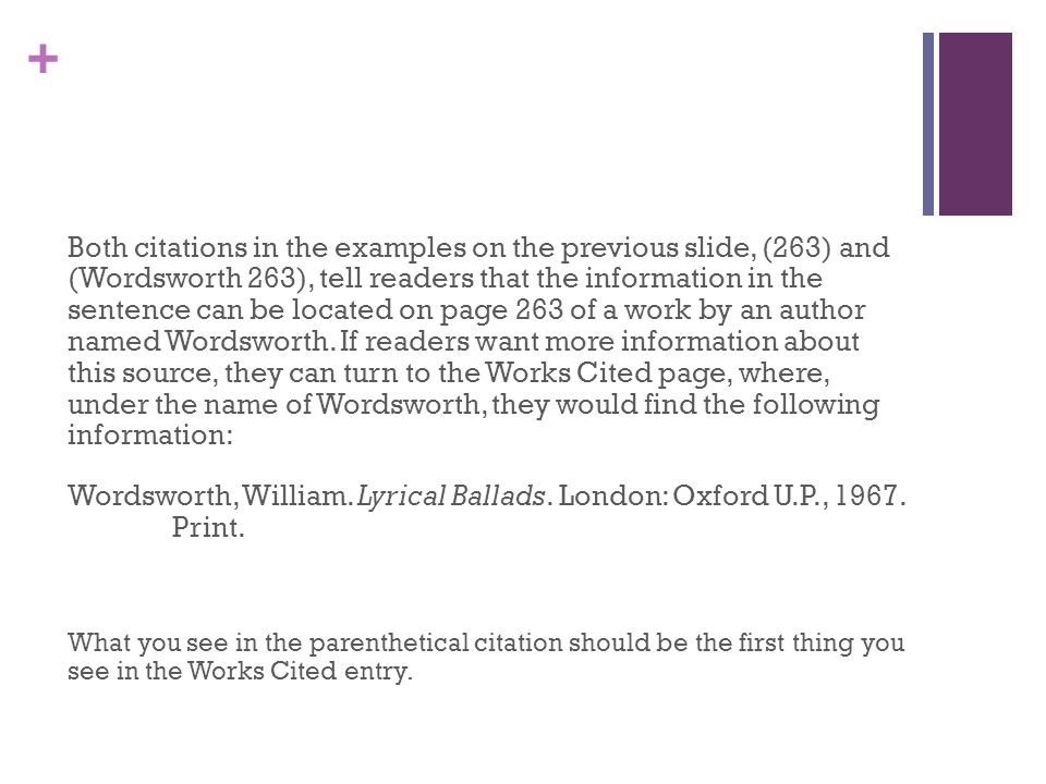 Both citations in the examples on the previous slide, (263) and (Wordsworth 263), tell readers that the information in the sentence can be located on page 263 of a work by an author named Wordsworth. If readers want more information about this source, they can turn to the Works Cited page, where, under the name of Wordsworth, they would find the following information: