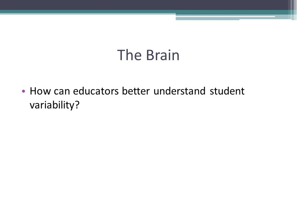 The Brain How can educators better understand student variability