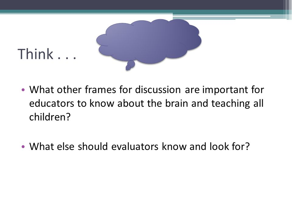 Think . . . What other frames for discussion are important for educators to know about the brain and teaching all children