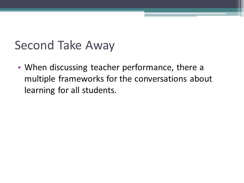 Second Take Away When discussing teacher performance, there a multiple frameworks for the conversations about learning for all students.