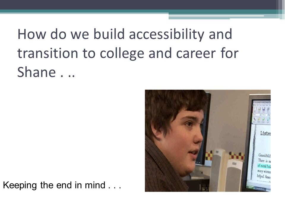 How do we build accessibility and transition to college and career for Shane . ..