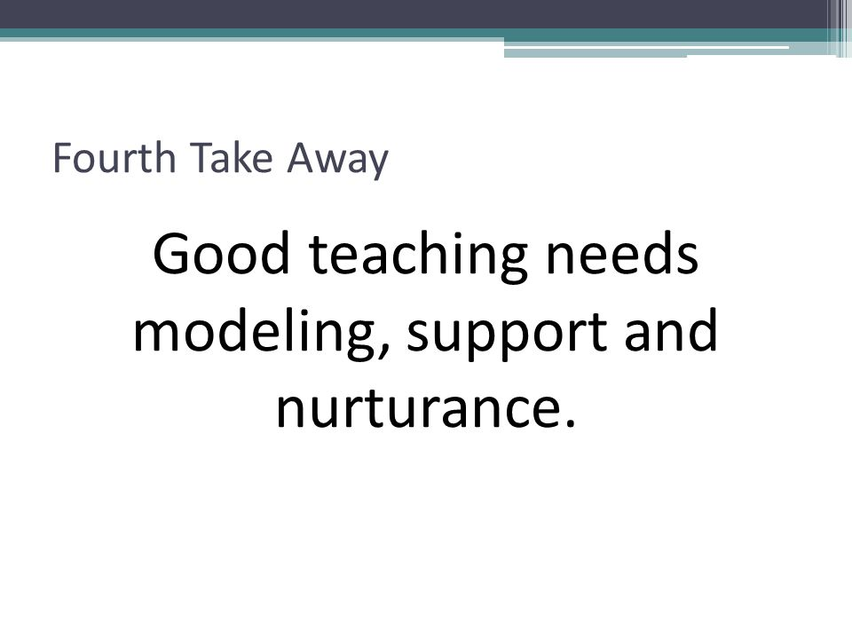Good teaching needs modeling, support and nurturance.