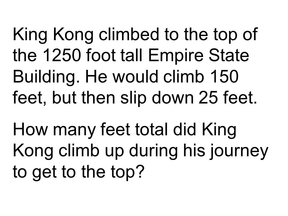 King Kong climbed to the top of the 1250 foot tall Empire State Building. He would climb 150 feet, but then slip down 25 feet.