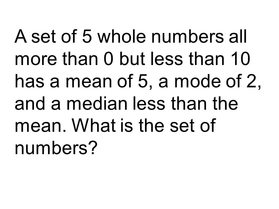 A set of 5 whole numbers all more than 0 but less than 10 has a mean of 5, a mode of 2, and a median less than the mean.