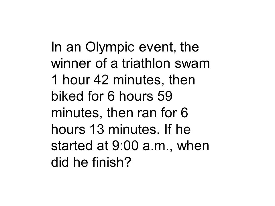 In an Olympic event, the winner of a triathlon swam 1 hour 42 minutes, then biked for 6 hours 59 minutes, then ran for 6 hours 13 minutes.