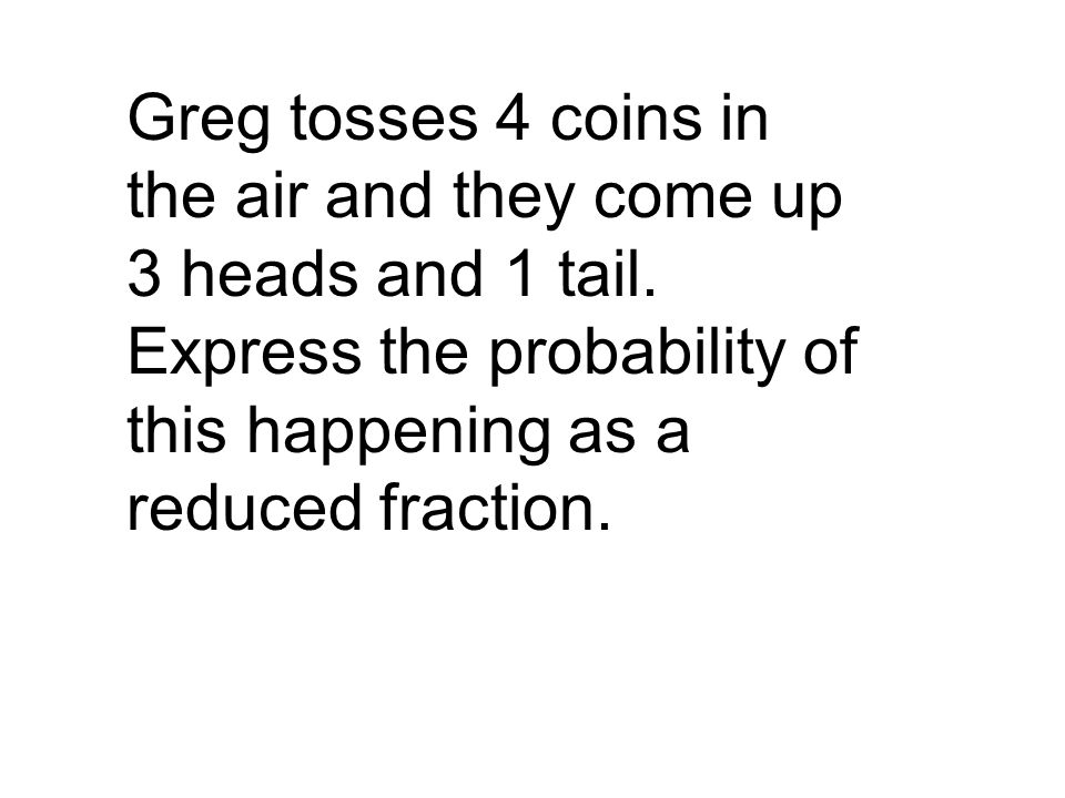 Greg tosses 4 coins in the air and they come up 3 heads and 1 tail
