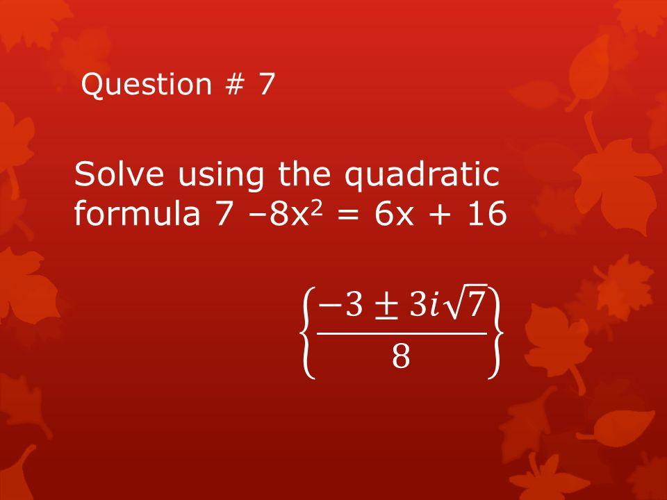 −3±3𝑖 7 8 Solve using the quadratic formula 7 –8x2 = 6x + 16