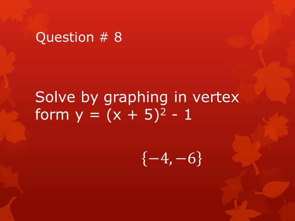 Question # 8 Solve by graphing in vertex form y = (x + 5)2 - 1 −4, −6