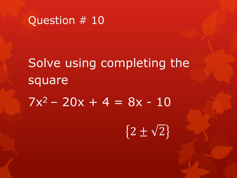 Solve using completing the square 7x2 – 20x + 4 = 8x - 10