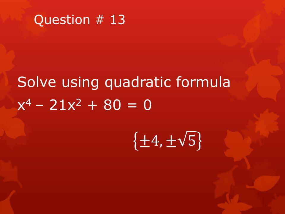 Question # 13 Solve using quadratic formula x4 – 21x2 + 80 = 0 ±4, ± 5