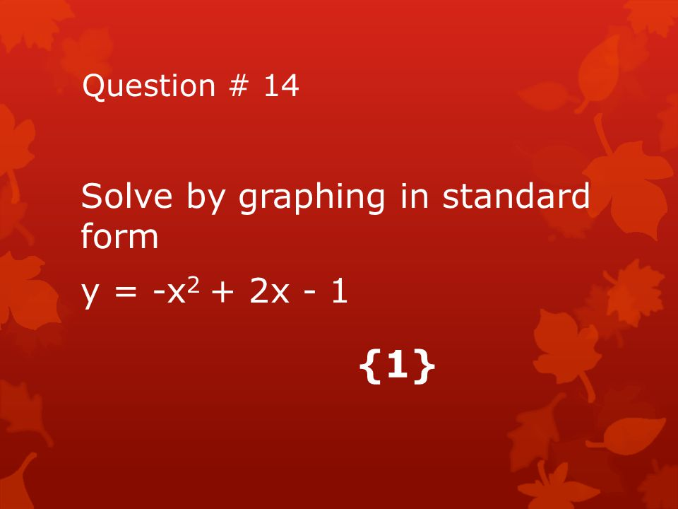 Question # 14 Solve by graphing in standard form y = -x2 + 2x - 1 {1}
