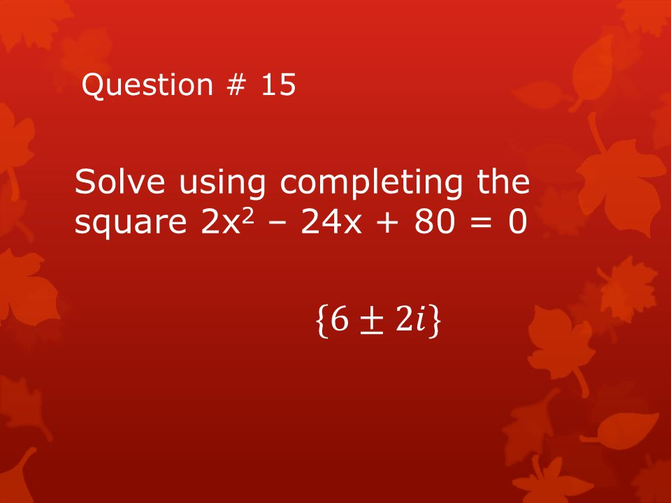 {6±2𝑖} Solve using completing the square 2x2 – 24x + 80 = 0