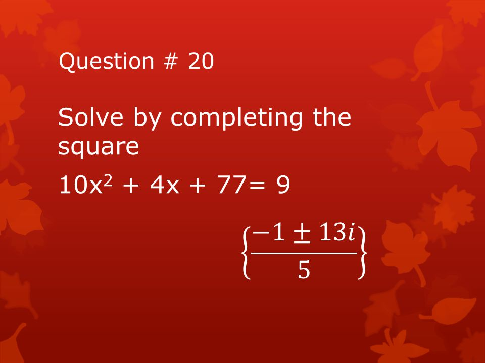 −1±13𝑖 5 Solve by completing the square 10x2 + 4x + 77= 9