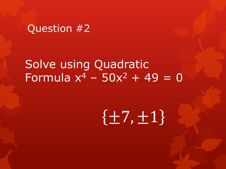Question #2 Solve using Quadratic Formula x4 – 50x2 + 49 = 0 ±7,±1
