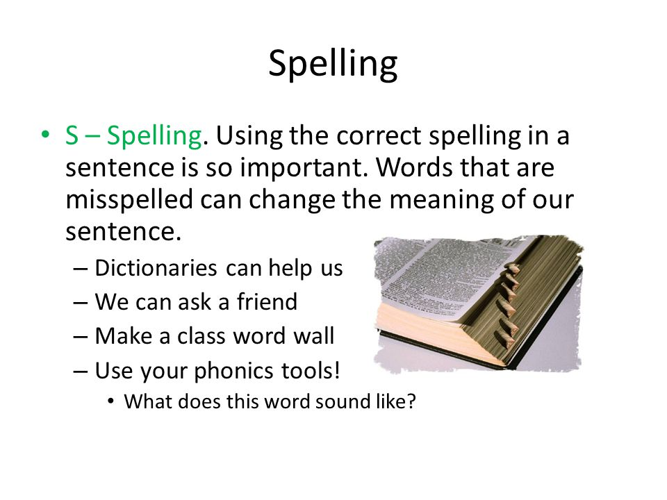 Spelling S – Spelling. Using the correct spelling in a sentence is so important. Words that are misspelled can change the meaning of our sentence.