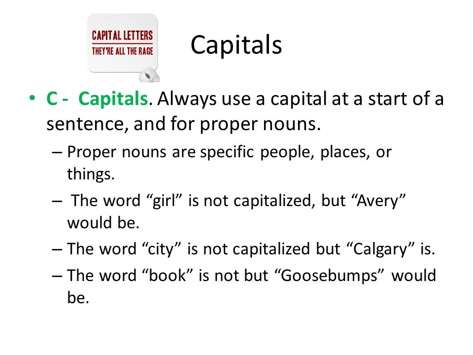 Capitals C - Capitals. Always use a capital at a start of a sentence, and for proper nouns. Proper nouns are specific people, places, or things.
