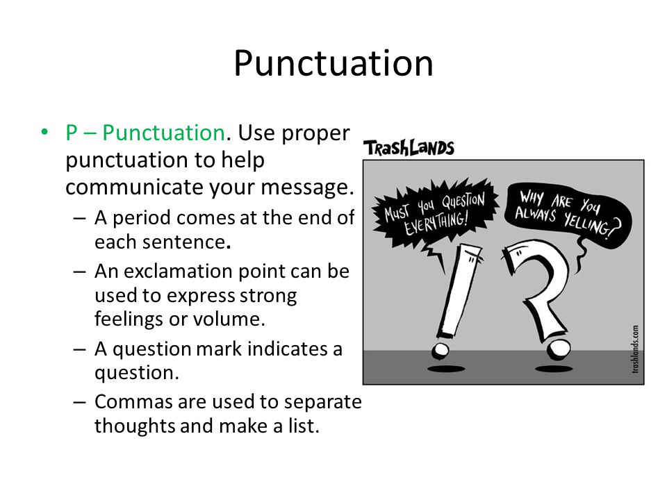 Punctuation P – Punctuation. Use proper punctuation to help communicate your message. A period comes at the end of each sentence.