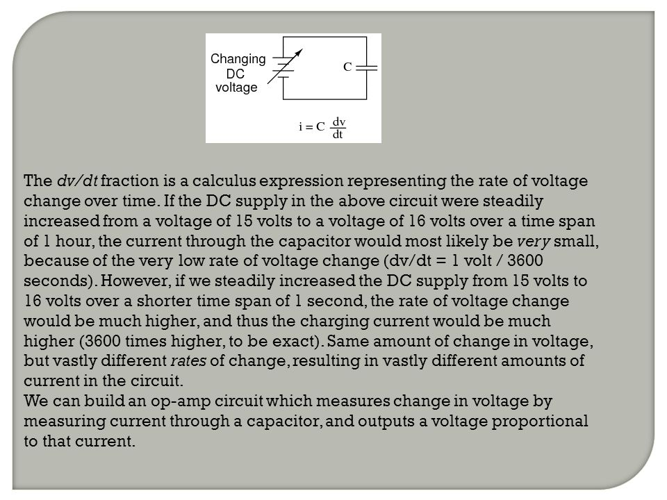 The dv/dt fraction is a calculus expression representing the rate of voltage change over time. If the DC supply in the above circuit were steadily increased from a voltage of 15 volts to a voltage of 16 volts over a time span of 1 hour, the current through the capacitor would most likely be very small, because of the very low rate of voltage change (dv/dt = 1 volt / 3600 seconds). However, if we steadily increased the DC supply from 15 volts to 16 volts over a shorter time span of 1 second, the rate of voltage change would be much higher, and thus the charging current would be much higher (3600 times higher, to be exact). Same amount of change in voltage, but vastly different rates of change, resulting in vastly different amounts of current in the circuit.