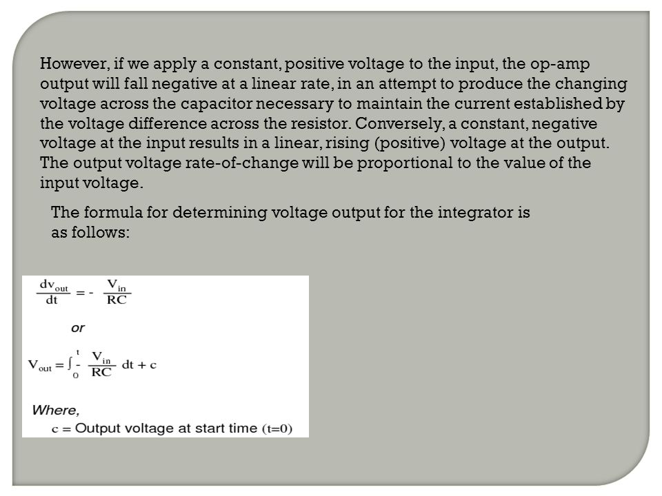 However, if we apply a constant, positive voltage to the input, the op-amp output will fall negative at a linear rate, in an attempt to produce the changing voltage across the capacitor necessary to maintain the current established by the voltage difference across the resistor. Conversely, a constant, negative voltage at the input results in a linear, rising (positive) voltage at the output. The output voltage rate-of-change will be proportional to the value of the input voltage.