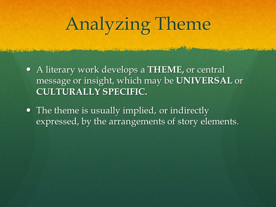Analyzing Theme A literary work develops a THEME, or central message or insight, which may be UNIVERSAL or CULTURALLY SPECIFIC.