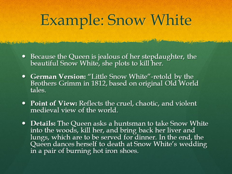 Example: Snow White Because the Queen is jealous of her stepdaughter, the beautiful Snow White, she plots to kill her.