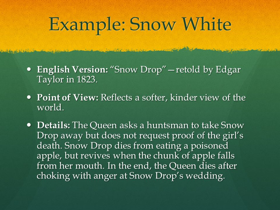 Example: Snow White English Version: Snow Drop —retold by Edgar Taylor in 1823. Point of View: Reflects a softer, kinder view of the world.