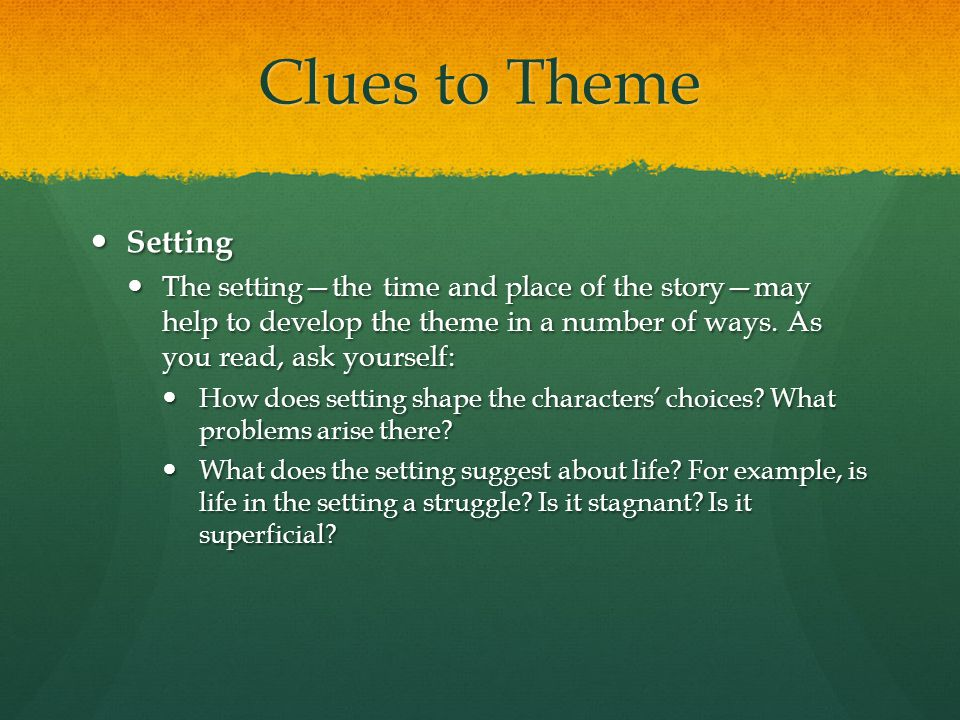 Clues to Theme Setting. The setting—the time and place of the story—may help to develop the theme in a number of ways. As you read, ask yourself: