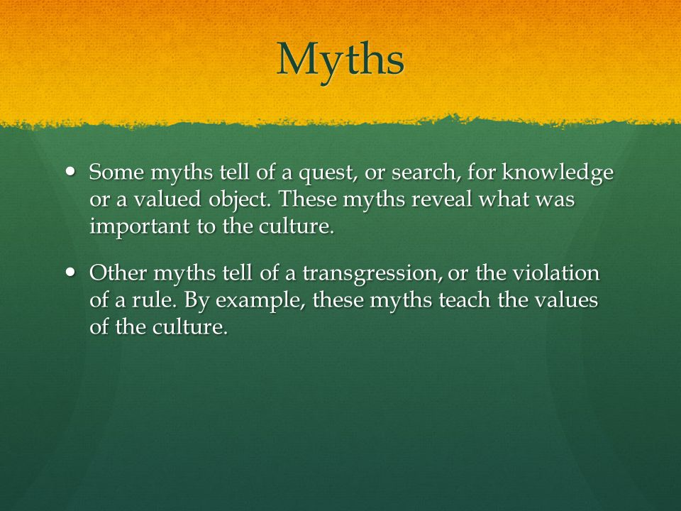 Myths Some myths tell of a quest, or search, for knowledge or a valued object. These myths reveal what was important to the culture.