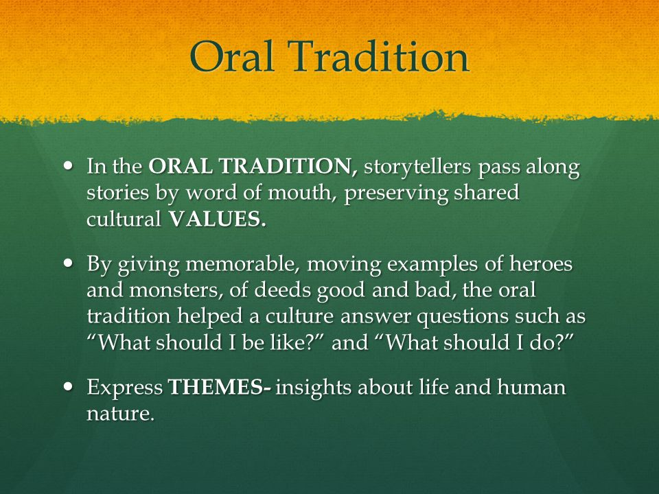 Oral Tradition In the ORAL TRADITION, storytellers pass along stories by word of mouth, preserving shared cultural VALUES.