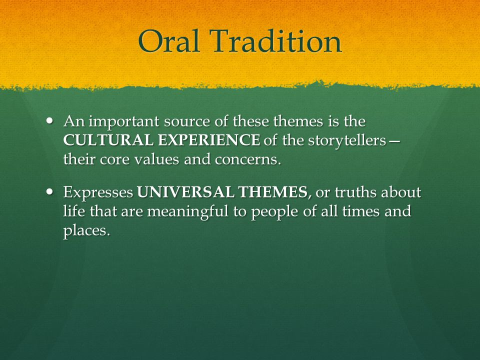 Oral Tradition An important source of these themes is the CULTURAL EXPERIENCE of the storytellers— their core values and concerns.