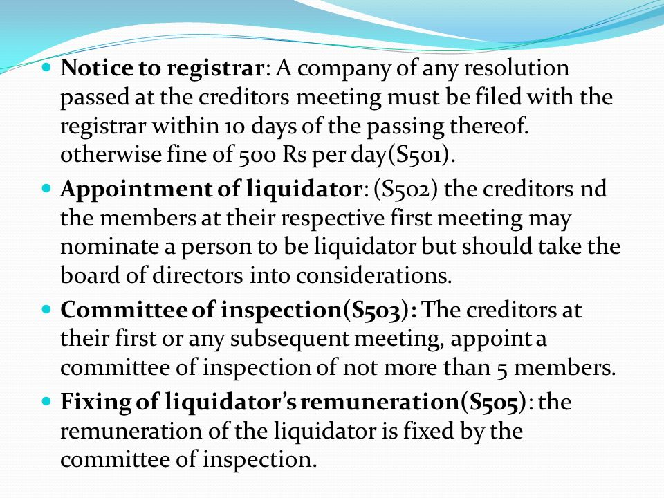 Notice to registrar: A company of any resolution passed at the creditors meeting must be filed with the registrar within 10 days of the passing thereof. otherwise fine of 500 Rs per day(S501).