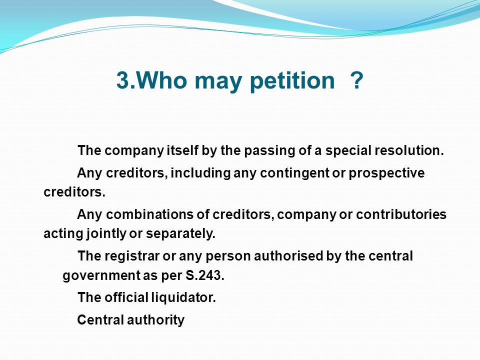 3.Who may petition The company itself by the passing of a special resolution. Any creditors, including any contingent or prospective creditors.